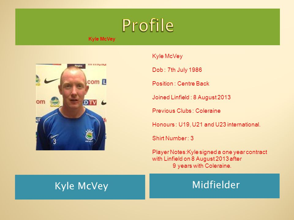 Kyle McVey Midfielder Kyle McVey Dob : 7th July 1986 Position : Centre Back Joined Linfield : 8 August 2013 Previous Clubs : Coleraine Honours : U19, U21 and U23 international.