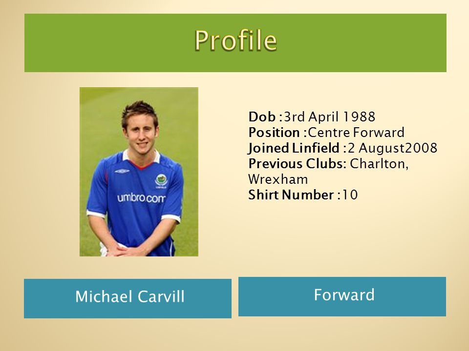 Michael Carvill Forward Dob :3rd April 1988 Position :Centre Forward Joined Linfield :2 August2008 Previous Clubs: Charlton, Wrexham Shirt Number :10