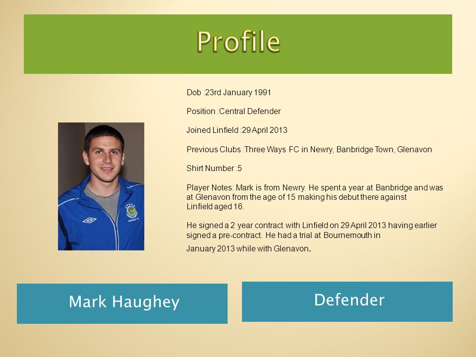 Mark Haughey Defender Dob :23rd January 1991 Position :Central Defender Joined Linfield :29 April 2013 Previous Clubs :Three Ways FC in Newry, Banbridge Town, Glenavon Shirt Number :5 Player Notes: Mark is from Newry.