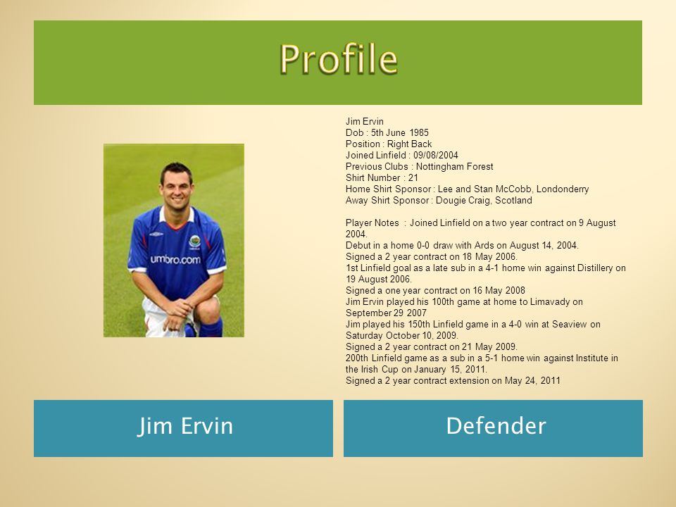 Jim ErvinDefender Jim Ervin Dob : 5th June 1985 Position : Right Back Joined Linfield : 09/08/2004 Previous Clubs : Nottingham Forest Shirt Number : 21 Home Shirt Sponsor : Lee and Stan McCobb, Londonderry Away Shirt Sponsor : Dougie Craig, Scotland Player Notes : Joined Linfield on a two year contract on 9 August 2004.
