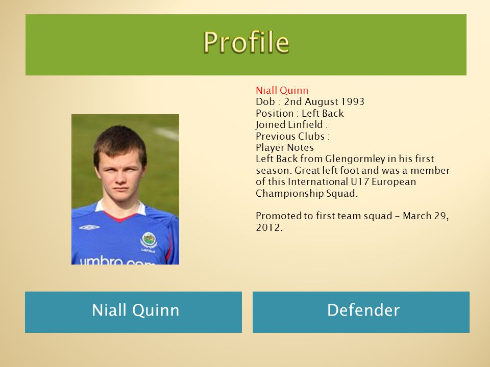 Niall Quinn Defender Niall Quinn Dob : 2nd August 1993 Position : Left Back Joined Linfield : Previous Clubs : Player Notes Left Back from Glengormley in his first season.