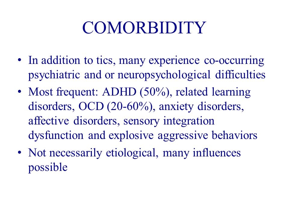 COMORBIDITY In addition to tics, many experience co-occurring psychiatric and or neuropsychological difficulties Most frequent: ADHD (50%), related learning disorders, OCD (20-60%), anxiety disorders, affective disorders, sensory integration dysfunction and explosive aggressive behaviors Not necessarily etiological, many influences possible