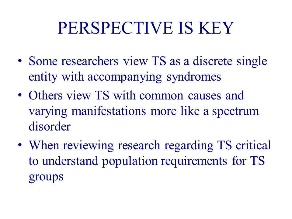 PERSPECTIVE IS KEY Some researchers view TS as a discrete single entity with accompanying syndromes Others view TS with common causes and varying manifestations more like a spectrum disorder When reviewing research regarding TS critical to understand population requirements for TS groups