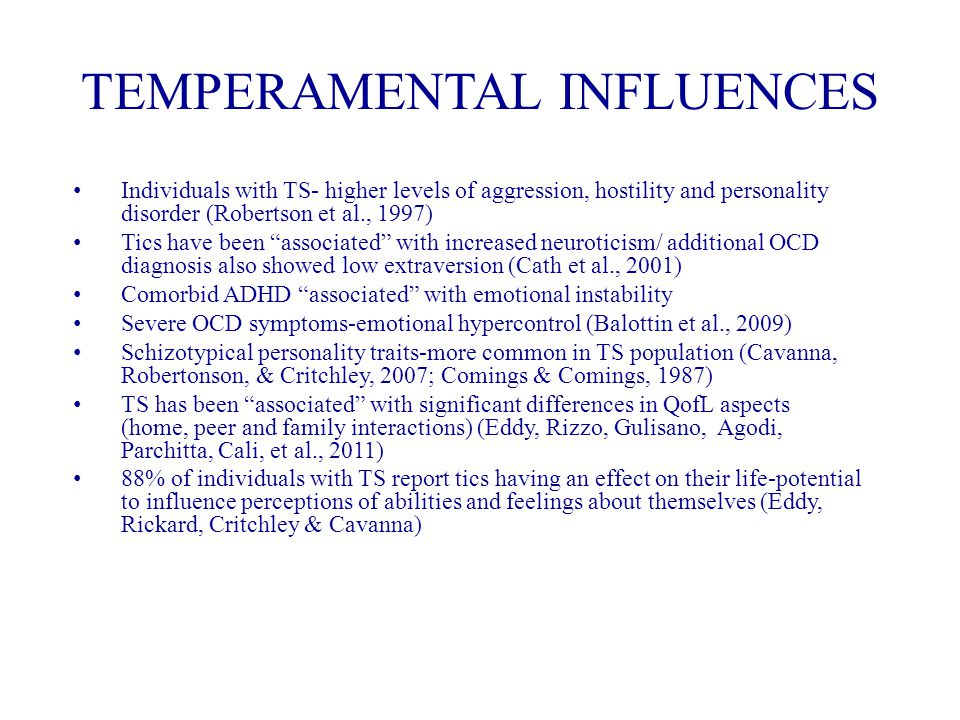 TEMPERAMENTAL INFLUENCES Individuals with TS- higher levels of aggression, hostility and personality disorder (Robertson et al., 1997) Tics have been associated with increased neuroticism/ additional OCD diagnosis also showed low extraversion (Cath et al., 2001) Comorbid ADHD associated with emotional instability Severe OCD symptoms-emotional hypercontrol (Balottin et al., 2009) Schizotypical personality traits-more common in TS population (Cavanna, Robertonson, & Critchley, 2007; Comings & Comings, 1987) TS has been associated with significant differences in QofL aspects (home, peer and family interactions) (Eddy, Rizzo, Gulisano, Agodi, Parchitta, Cali, et al., 2011) 88% of individuals with TS report tics having an effect on their life-potential to influence perceptions of abilities and feelings about themselves (Eddy, Rickard, Critchley & Cavanna)