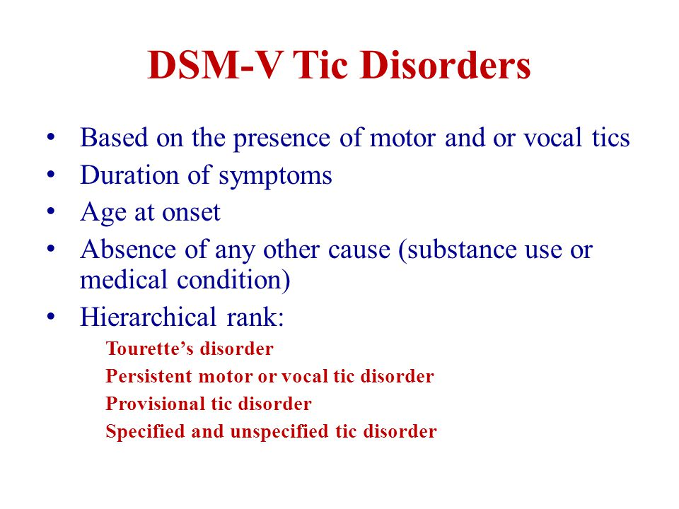 DSM-V Tic Disorders Based on the presence of motor and or vocal tics Duration of symptoms Age at onset Absence of any other cause (substance use or medical condition) Hierarchical rank: Tourette's disorder Persistent motor or vocal tic disorder Provisional tic disorder Specified and unspecified tic disorder