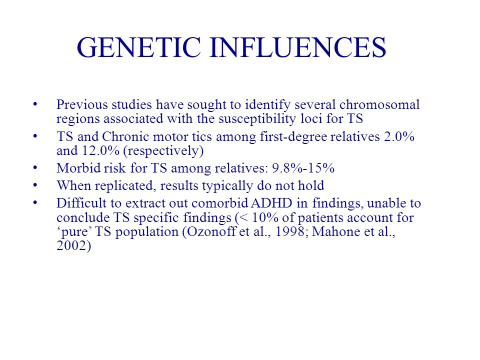 GENETIC INFLUENCES Previous studies have sought to identify several chromosomal regions associated with the susceptibility loci for TS TS and Chronic motor tics among first-degree relatives 2.0% and 12.0% (respectively) Morbid risk for TS among relatives: 9.8%-15% When replicated, results typically do not hold Difficult to extract out comorbid ADHD in findings, unable to conclude TS specific findings (< 10% of patients account for 'pure' TS population (Ozonoff et al., 1998; Mahone et al., 2002)