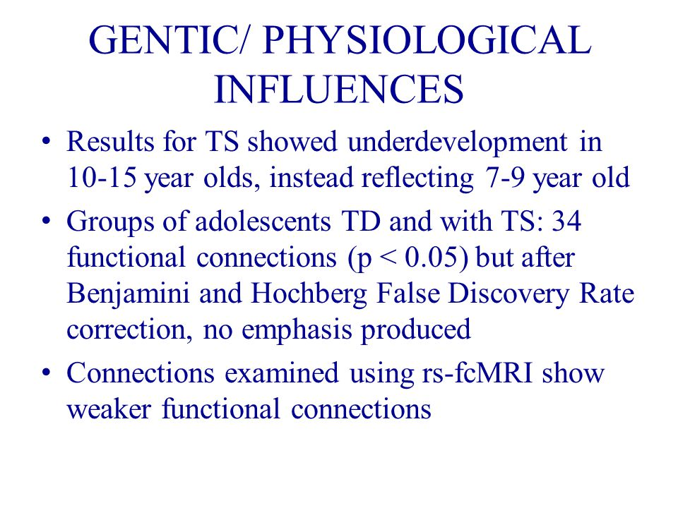GENTIC/ PHYSIOLOGICAL INFLUENCES Results for TS showed underdevelopment in 10-15 year olds, instead reflecting 7-9 year old Groups of adolescents TD and with TS: 34 functional connections (p < 0.05) but after Benjamini and Hochberg False Discovery Rate correction, no emphasis produced Connections examined using rs-fcMRI show weaker functional connections