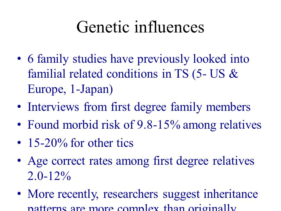 Genetic influences 6 family studies have previously looked into familial related conditions in TS (5- US & Europe, 1-Japan) Interviews from first degree family members Found morbid risk of 9.8-15% among relatives 15-20% for other tics Age correct rates among first degree relatives 2.0-12% More recently, researchers suggest inheritance patterns are more complex than originally thought and are seeking association and linkage studies (Pauls, 2003)