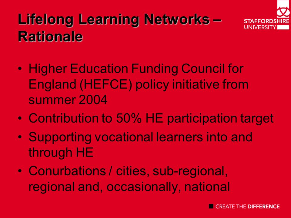 Lifelong Learning Networks – Key Features A mix of universities and FE colleges as deliverers of HE awards Progression Agreements / Awards enabling learners to move between institutions Role of information, advice and guidance 18/19 year old learners and adults Employers and sector skills councils