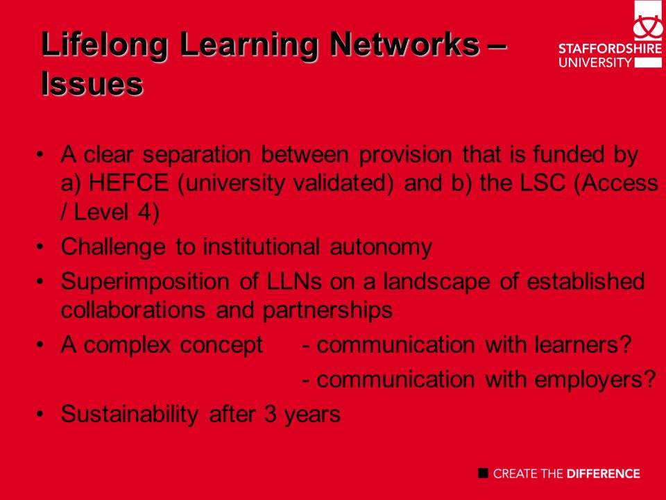 Lifelong Learning Networks… and Regeneration Proven need for higher level skills in the 21 st century Limited progression from vocational level 3 qualifications to HE New awards – foundation degrees and short, bespoke HE qualifications Are LLNs about supporting vocational learners.