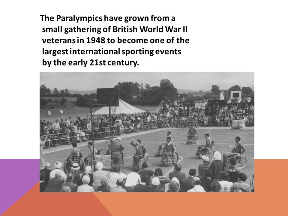 The Paralympics have grown from a small gathering of British World War II veterans in 1948 to become one of the largest international sporting events by the early 21st century.