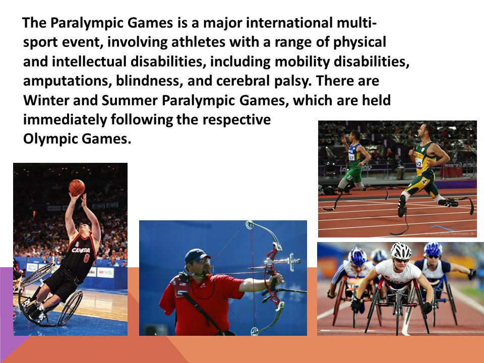 The Paralympic Games is a major international multi- sport event, involving athletes with a range of physical and intellectual disabilities, including mobility disabilities, amputations, blindness, and cerebral palsy.