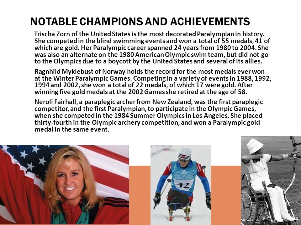 Trischa Zorn of the United States is the most decorated Paralympian in history. She competed in the blind swimming events and won a total of 55 medals