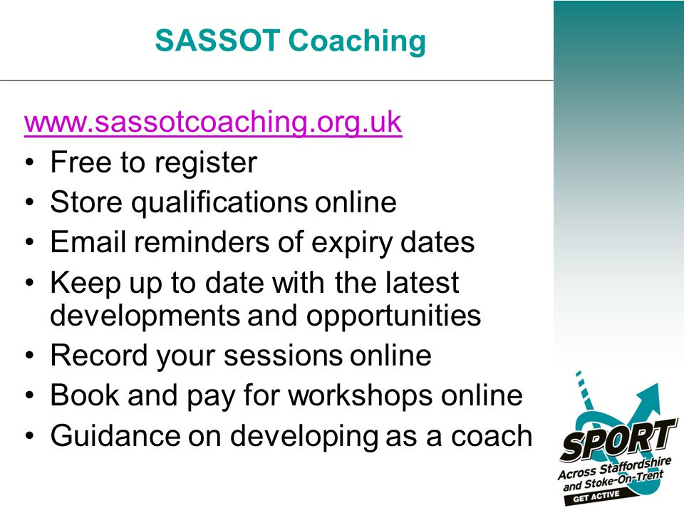 Free to register Store qualifications online Email reminders of expiry dates Keep up to date with the latest developments and opportunities Record your sessions online Book and pay for workshops online Guidance on developing as a coach SASSOT Coaching