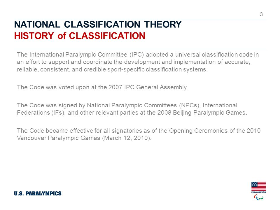 NATIONAL CLASSIFICATION THEORY HISTORY of CLASSIFICATION 3 The International Paralympic Committee (IPC) adopted a universal classification code in an effort to support and coordinate the development and implementation of accurate, reliable, consistent, and credible sport-specific classification systems.