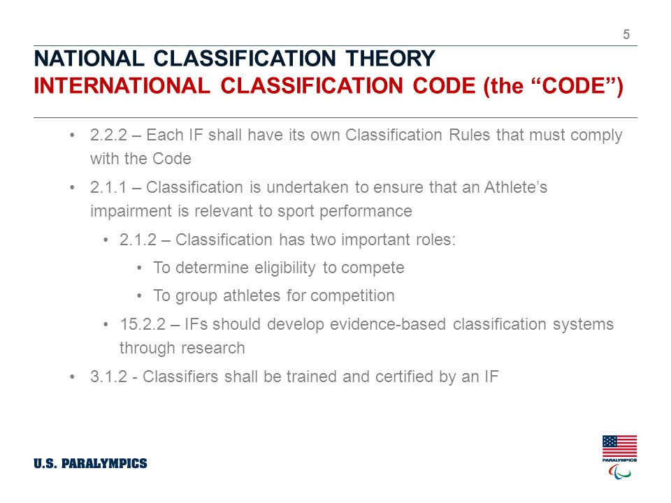 NATIONAL CLASSIFICATION THEORY INTERNATIONAL CLASSIFICATION CODE (the CODE ) 5 2.2.2 – Each IF shall have its own Classification Rules that must comply with the Code 2.1.1 – Classification is undertaken to ensure that an Athlete's impairment is relevant to sport performance 2.1.2 – Classification has two important roles: To determine eligibility to compete To group athletes for competition 15.2.2 – IFs should develop evidence-based classification systems through research 3.1.2 - Classifiers shall be trained and certified by an IF