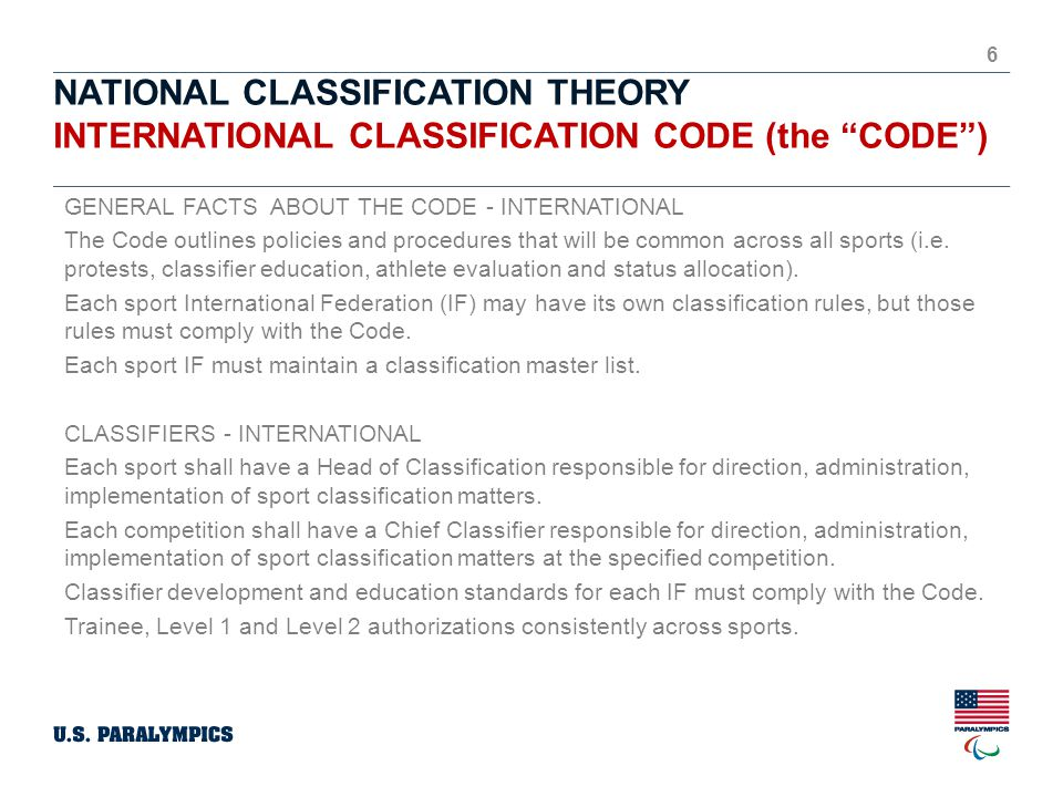 NATIONAL CLASSIFICATION THEORY INTERNATIONAL CLASSIFICATION CODE (the CODE ) 6 GENERAL FACTS ABOUT THE CODE - INTERNATIONAL The Code outlines policies and procedures that will be common across all sports (i.e.