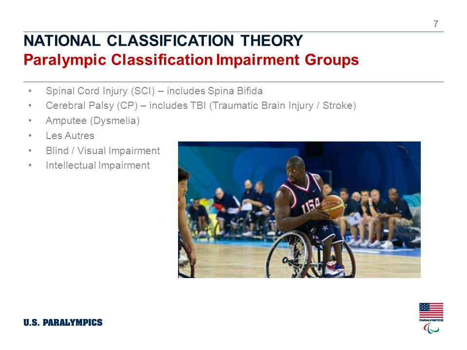 NATIONAL CLASSIFICATION THEORY Paralympic Classification Impairment Groups 7 Spinal Cord Injury (SCI) – includes Spina Bifida Cerebral Palsy (CP) – includes TBI (Traumatic Brain Injury / Stroke) Amputee (Dysmelia) Les Autres Blind / Visual Impairment Intellectual Impairment