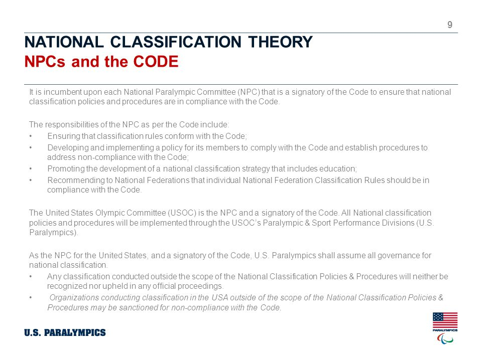 NATIONAL CLASSIFICATION THEORY NPCs and the CODE 9 It is incumbent upon each National Paralympic Committee (NPC) that is a signatory of the Code to ensure that national classification policies and procedures are in compliance with the Code.