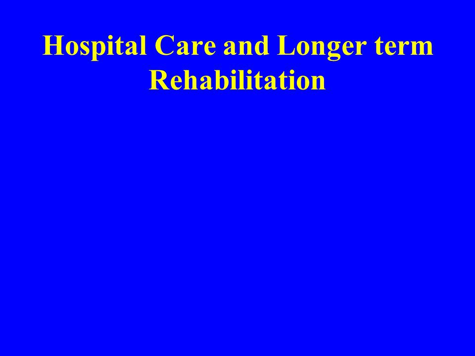 Hospital Care and Longer term Rehabilitation