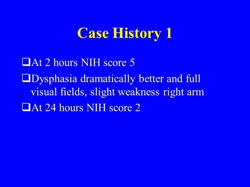 Case History 1  At 2 hours NIH score 5  Dysphasia dramatically better and full visual fields, slight weakness right arm  At 24 hours NIH score 2