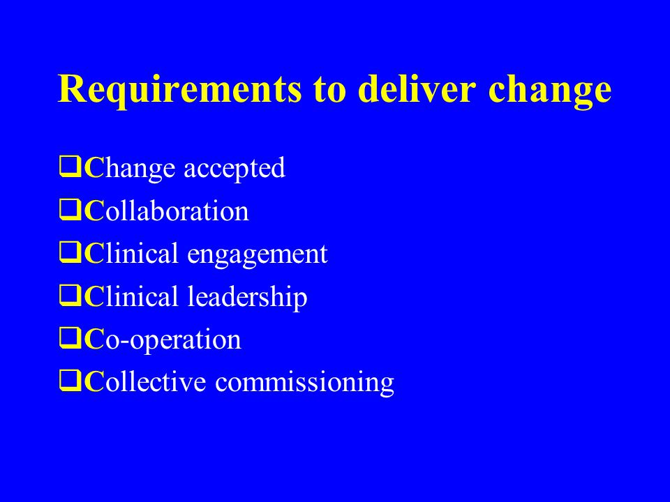 Requirements to deliver change  Change accepted  Collaboration  Clinical engagement  Clinical leadership  Co-operation  Collective commissioning