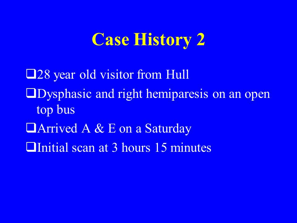 Case History 2  28 year old visitor from Hull  Dysphasic and right hemiparesis on an open top bus  Arrived A & E on a Saturday  Initial scan at 3 hours 15 minutes