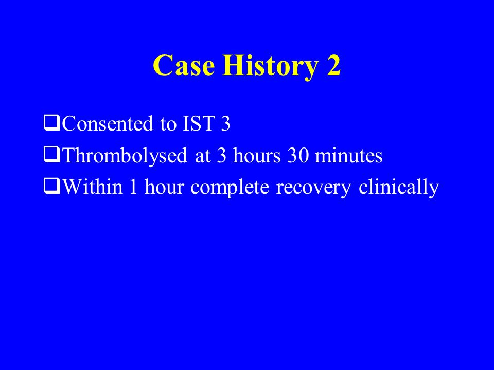 Case History 2  Consented to IST 3  Thrombolysed at 3 hours 30 minutes  Within 1 hour complete recovery clinically