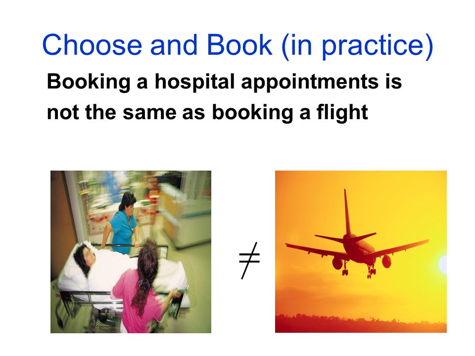 Choose and Book (in practice) Booking a hospital appointments is not the same as booking a flight 