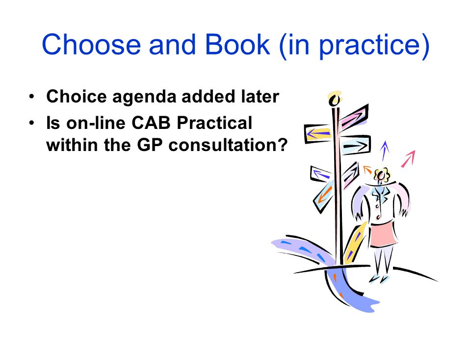 Choose and Book (in practice) Choice agenda added later Is on-line CAB Practical within the GP consultation