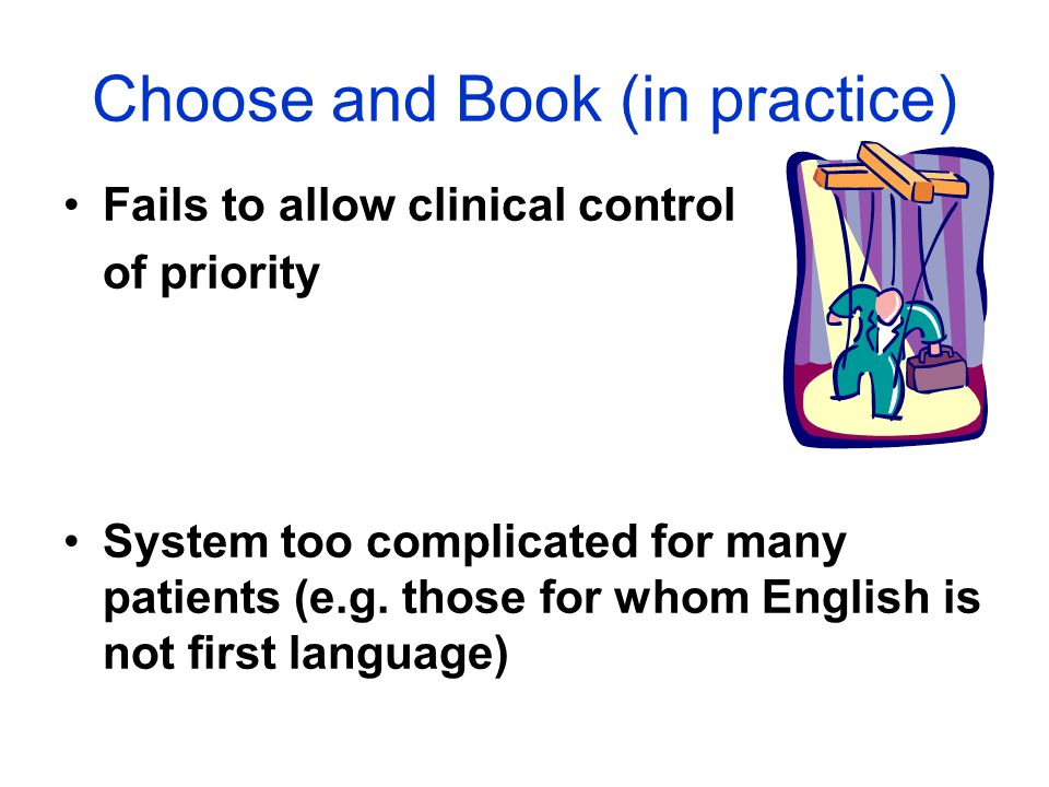 Choose and Book (in practice) Fails to allow clinical control of priority System too complicated for many patients (e.g. those for whom English is not