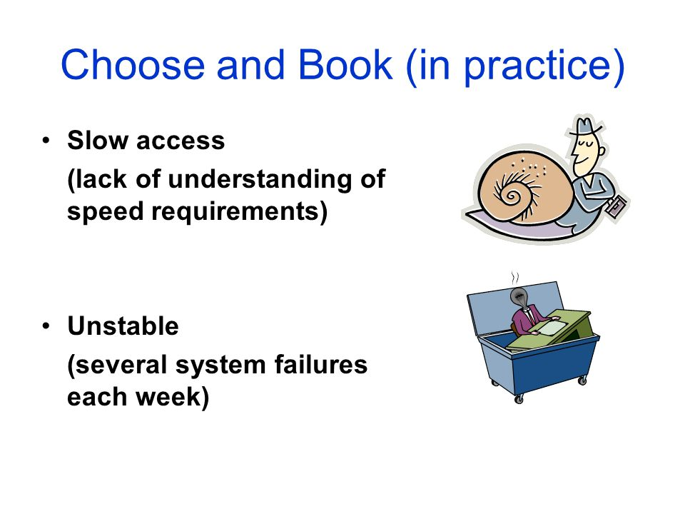 Choose and Book (in practice) Slow access (lack of understanding of speed requirements) Unstable (several system failures each week)
