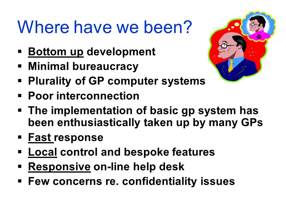 Where have we been?  Bottom up development  Minimal bureaucracy  Plurality of GP computer systems  Poor interconnection  The implementation of ba