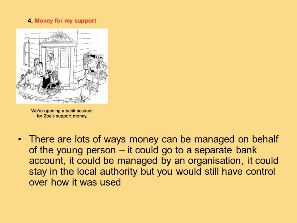 There are lots of ways money can be managed on behalf of the young person – it could go to a separate bank account, it could be managed by an organisation, it could stay in the local authority but you would still have control over how it was used