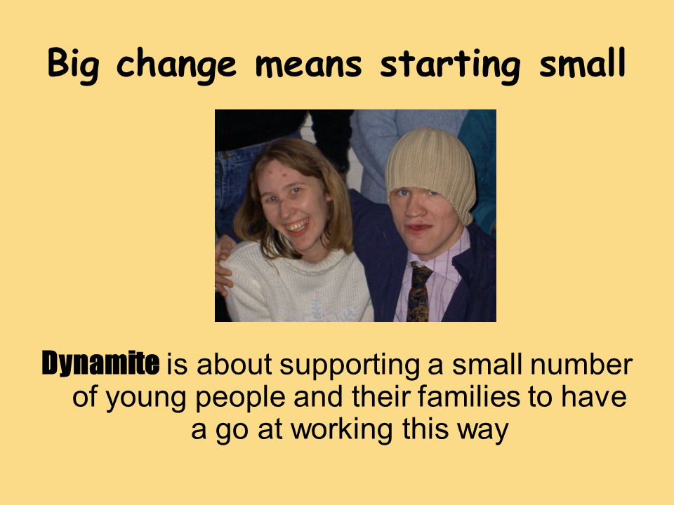 Big change means starting small Dynamite is about supporting a small number of young people and their families to have a go at working this way