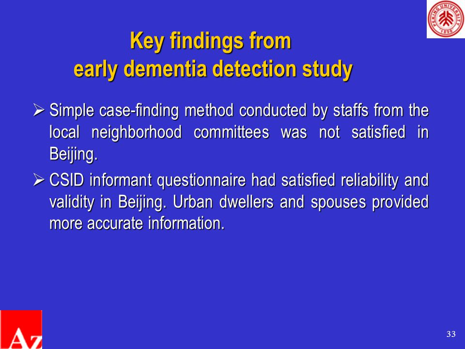 33 Key findings from early dementia detection study  Simple case-finding method conducted by staffs from the local neighborhood committees was not satisfied in Beijing.