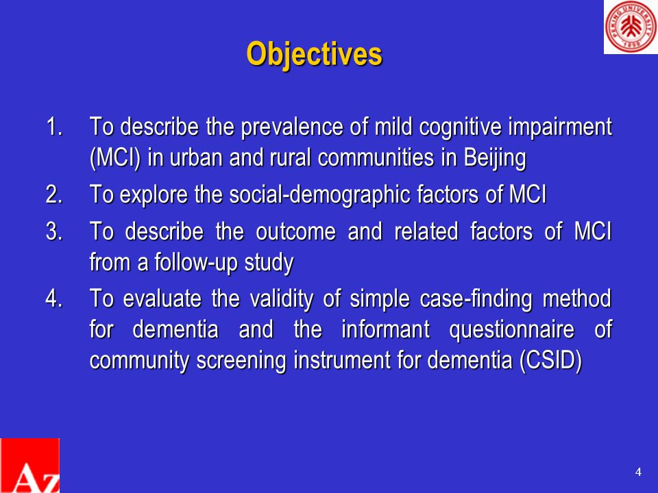 4 1.To describe the prevalence of mild cognitive impairment (MCI) in urban and rural communities in Beijing 2.To explore the social-demographic factors of MCI 3.To describe the outcome and related factors of MCI from a follow-up study 4.To evaluate the validity of simple case-finding method for dementia and the informant questionnaire of community screening instrument for dementia (CSID) Objectives
