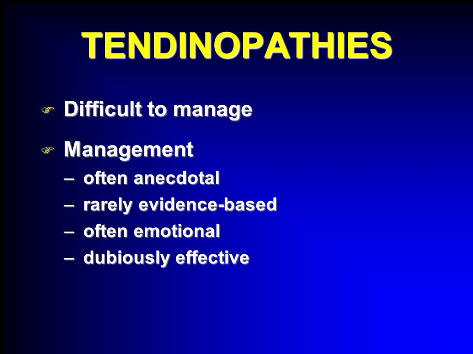 TENDINOPATHIES  Difficult to manage  Management – often anecdotal – rarely evidence-based – often emotional – dubiously effective