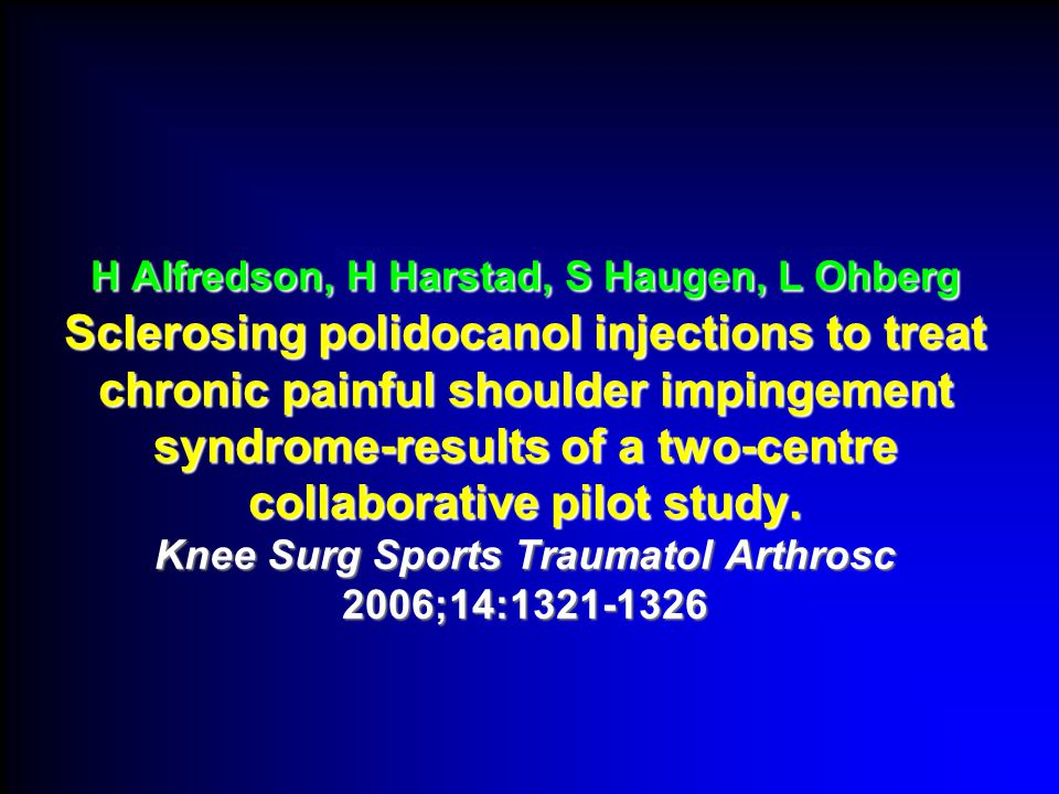 H Alfredson, H Harstad, S Haugen, L Ohberg Sclerosing polidocanol injections to treat chronic painful shoulder impingement syndrome-results of a two-centre collaborative pilot study.