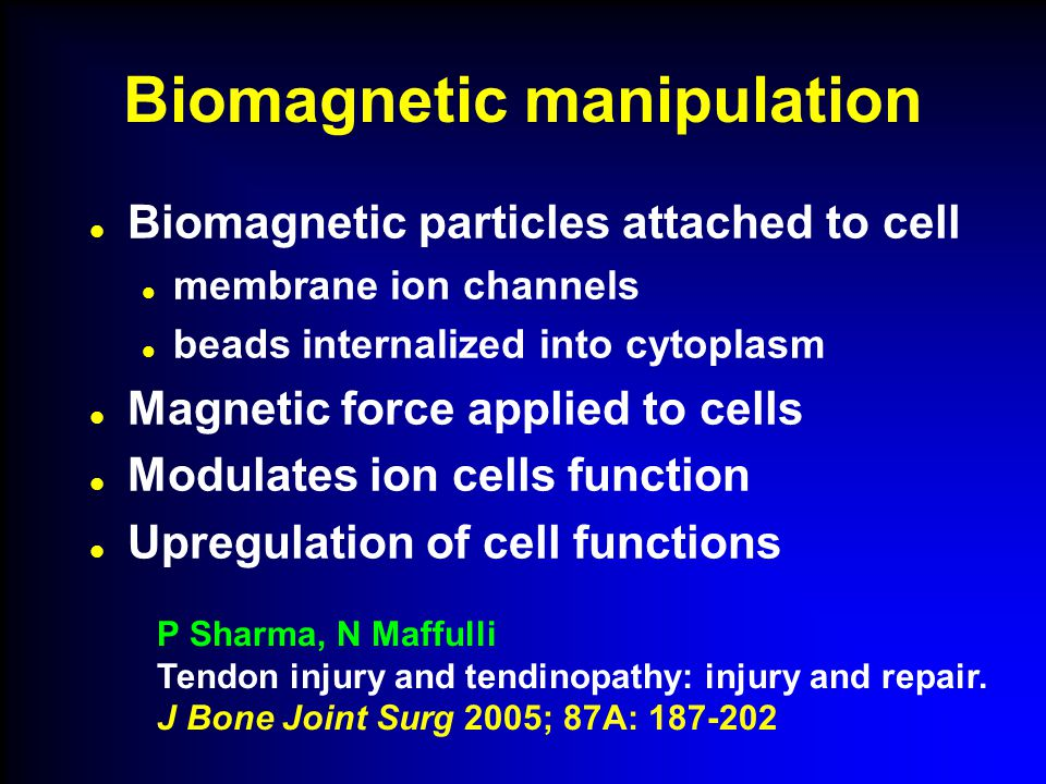 Biomagnetic manipulation Biomagnetic particles attached to cell membrane ion channels beads internalized into cytoplasm Magnetic force applied to cells Modulates ion cells function Upregulation of cell functions P Sharma, N Maffulli Tendon injury and tendinopathy: injury and repair.