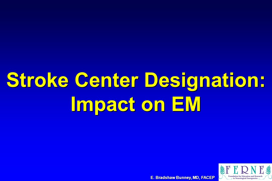 Stroke Center Designation: Impact on EM E. Bradshaw Bunney, MD, FACEP
