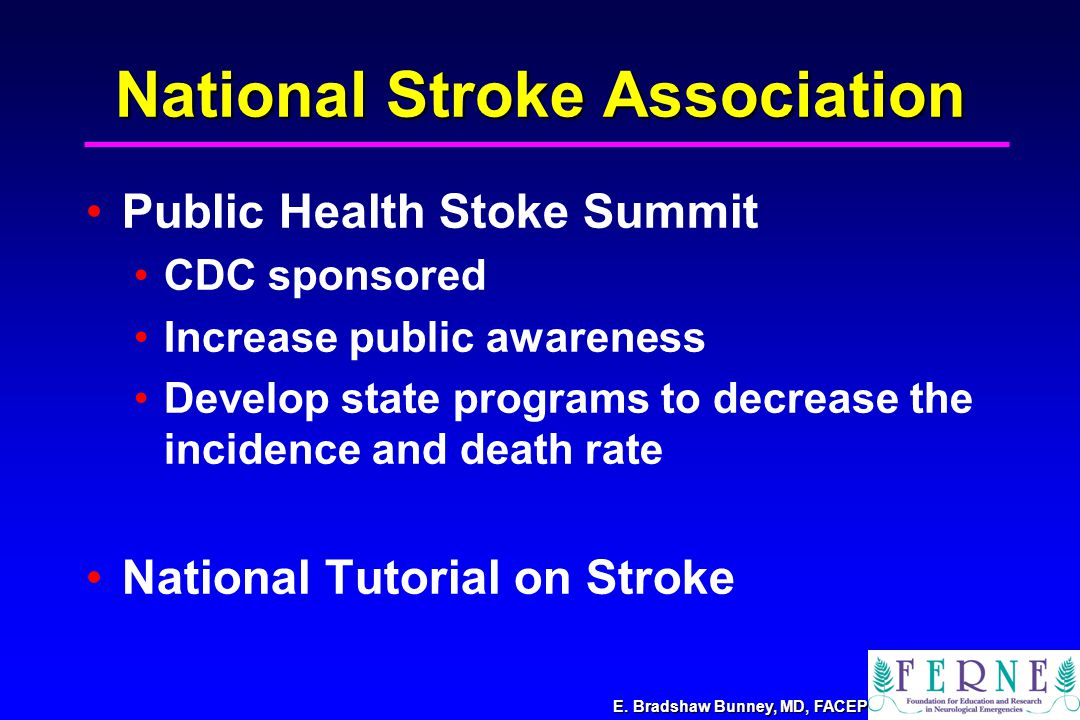 E. Bradshaw Bunney, MD, FACEP National Stroke Association Public Health Stoke Summit CDC sponsored Increase public awareness Develop state programs to