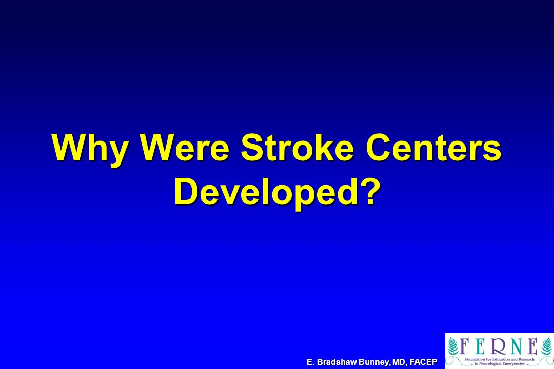 Why Were Stroke Centers Developed? E. Bradshaw Bunney, MD, FACEP