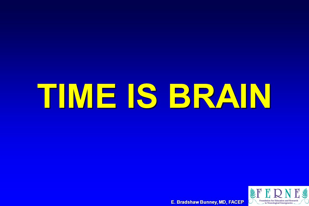 TIME IS BRAIN E. Bradshaw Bunney, MD, FACEP
