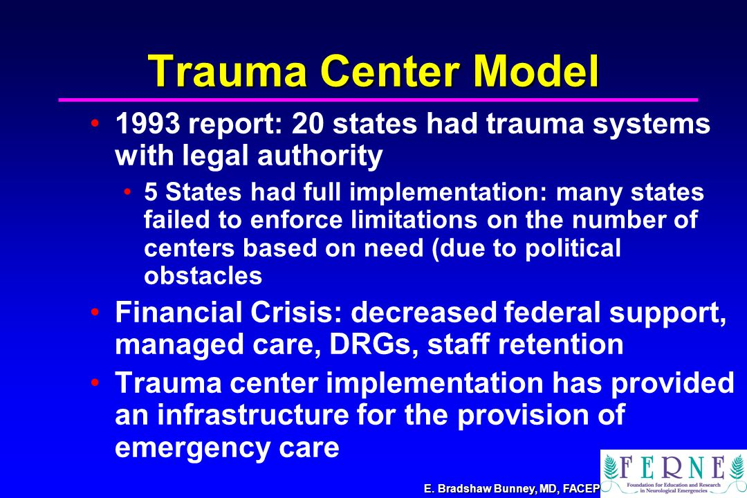E. Bradshaw Bunney, MD, FACEP Trauma Center Model 1993 report: 20 states had trauma systems with legal authority 5 States had full implementation: man