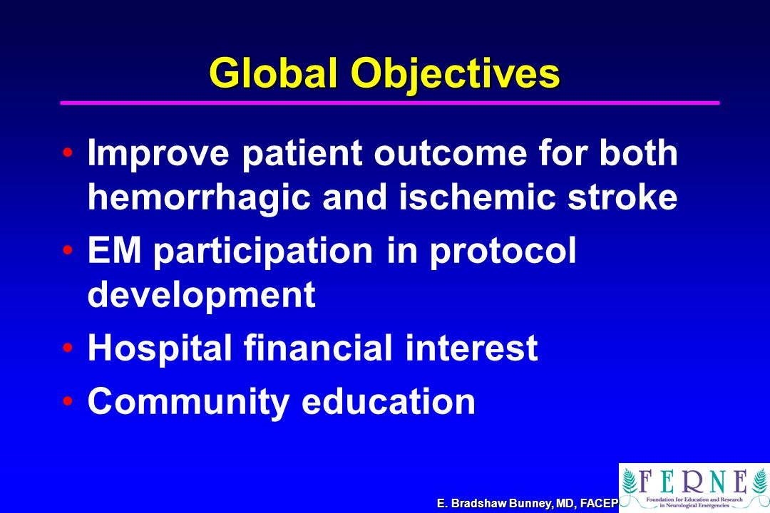 Global Objectives Improve patient outcome for both hemorrhagic and ischemic stroke EM participation in protocol development Hospital financial interest Community education