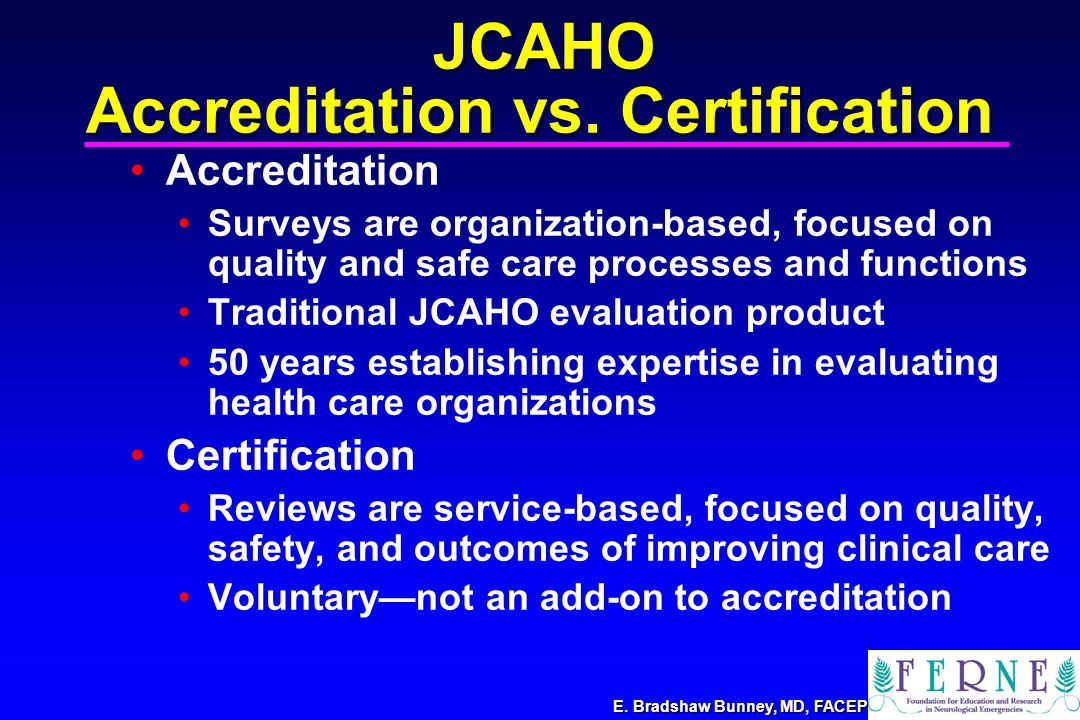 E. Bradshaw Bunney, MD, FACEP Accreditation Surveys are organization-based, focused on quality and safe care processes and functions Traditional JCAHO