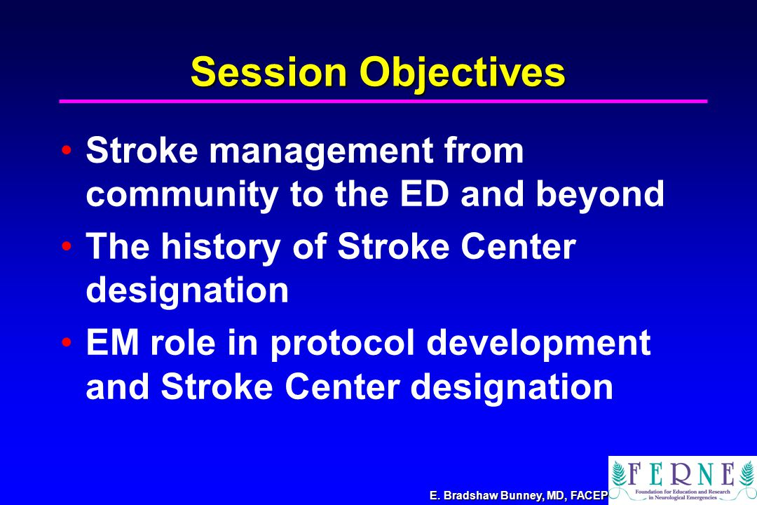 E. Bradshaw Bunney, MD, FACEP Session Objectives Stroke management from community to the ED and beyond The history of Stroke Center designation EM rol
