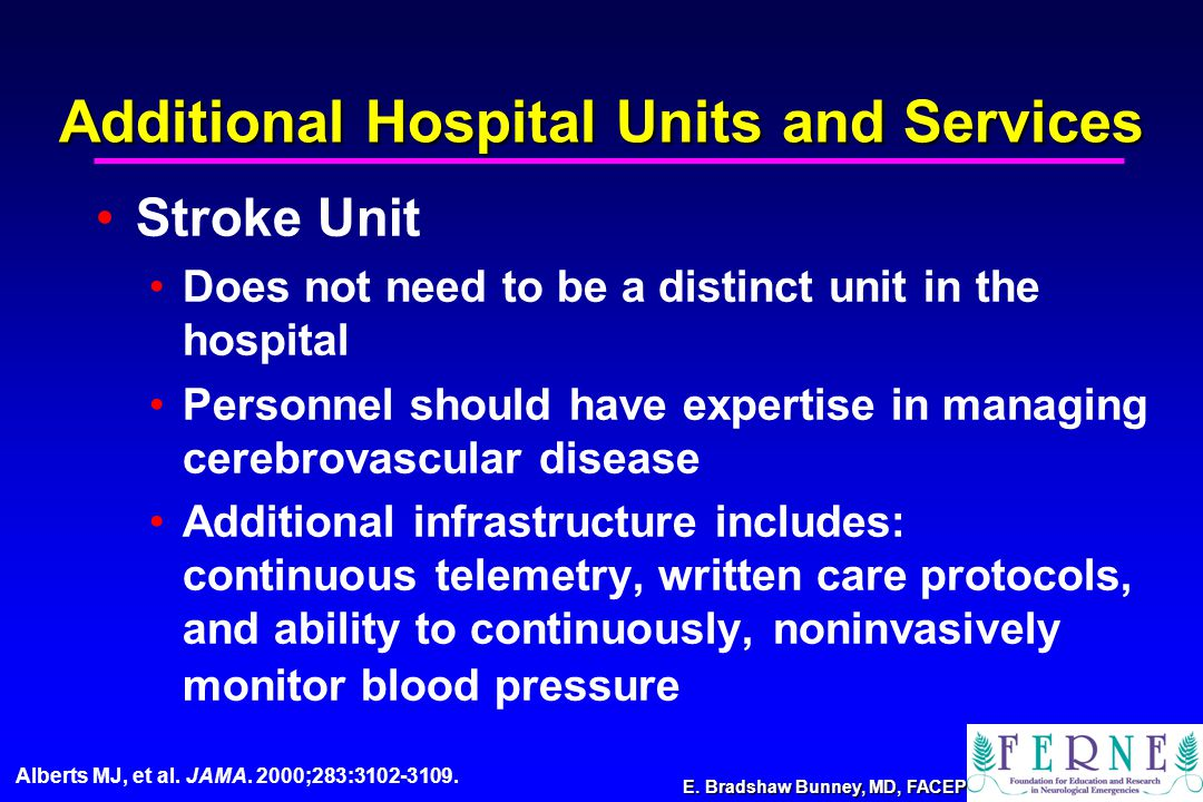 E. Bradshaw Bunney, MD, FACEP Additional Hospital Units and Services Stroke Unit Does not need to be a distinct unit in the hospital Personnel should