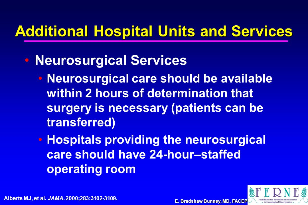 E. Bradshaw Bunney, MD, FACEP Neurosurgical Services Neurosurgical care should be available within 2 hours of determination that surgery is necessary